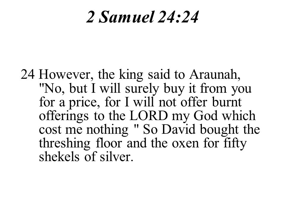 2 Samuel 24:24 24 However, the king said to Araunah, No, but I will surely buy it from you for a price, for I will not offer burnt offerings to the LORD my God which cost me nothing So David bought the threshing floor and the oxen for fifty shekels of silver.