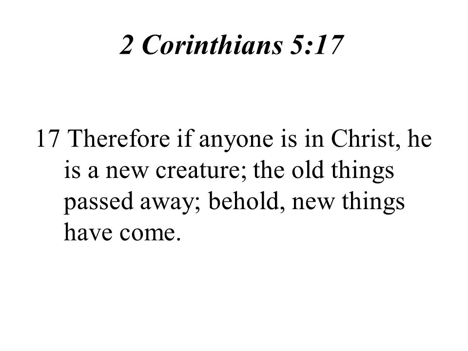 2 Corinthians 5:17 17 Therefore if anyone is in Christ, he is a new creature; the old things passed away; behold, new things have come.