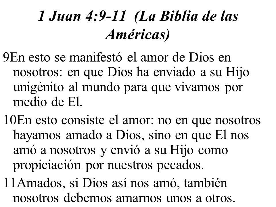 1 Juan 4:9-11 (La Biblia de las Américas) 9En esto se manifestó el amor de Dios en nosotros: en que Dios ha enviado a su Hijo unigénito al mundo para