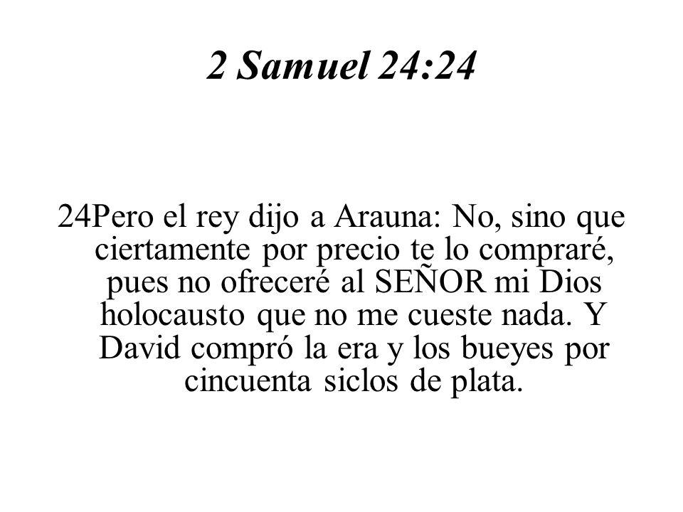 2 Samuel 24:24 24Pero el rey dijo a Arauna: No, sino que ciertamente por precio te lo compraré, pues no ofreceré al SEÑOR mi Dios holocausto que no me cueste nada.