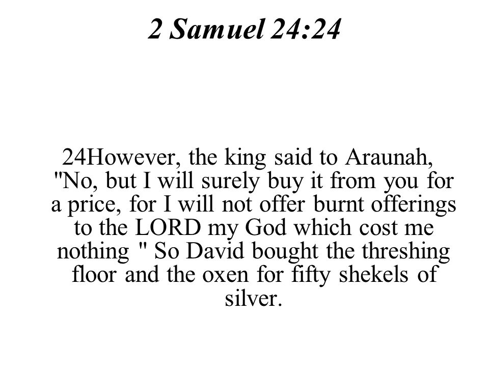 2 Samuel 24:24 24However, the king said to Araunah, No, but I will surely buy it from you for a price, for I will not offer burnt offerings to the LORD my God which cost me nothing So David bought the threshing floor and the oxen for fifty shekels of silver.