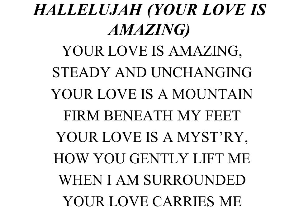 HALLELUJAH (YOUR LOVE IS AMAZING) YOUR LOVE IS AMAZING, STEADY AND UNCHANGING YOUR LOVE IS A MOUNTAIN FIRM BENEATH MY FEET YOUR LOVE IS A MYSTRY, HOW YOU GENTLY LIFT ME WHEN I AM SURROUNDED YOUR LOVE CARRIES ME