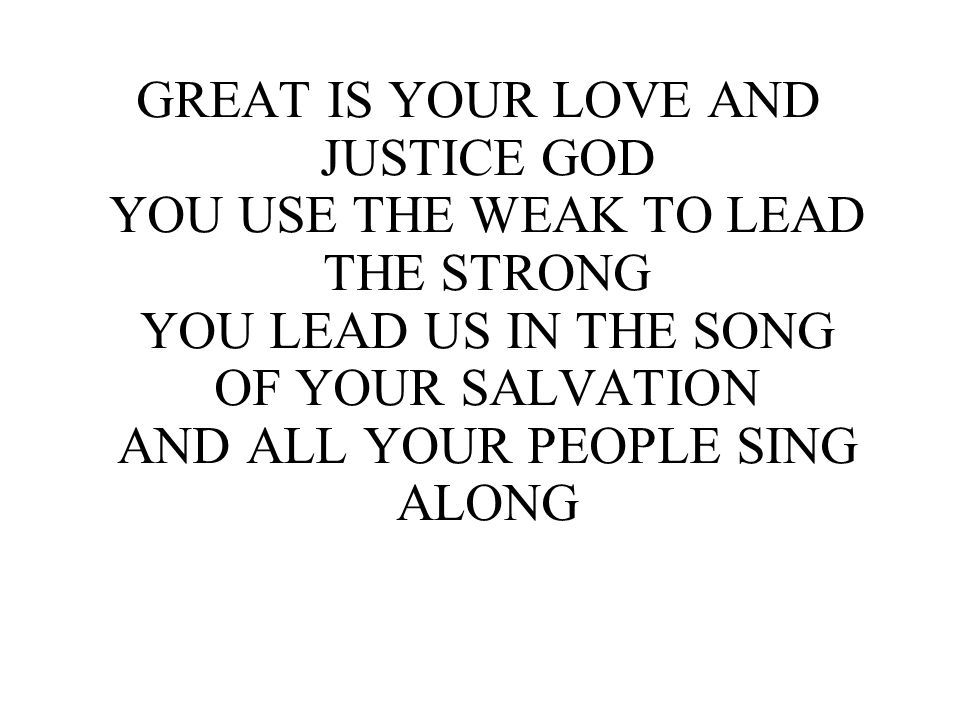 GREAT IS YOUR LOVE AND JUSTICE GOD YOU USE THE WEAK TO LEAD THE STRONG YOU LEAD US IN THE SONG OF YOUR SALVATION AND ALL YOUR PEOPLE SING ALONG