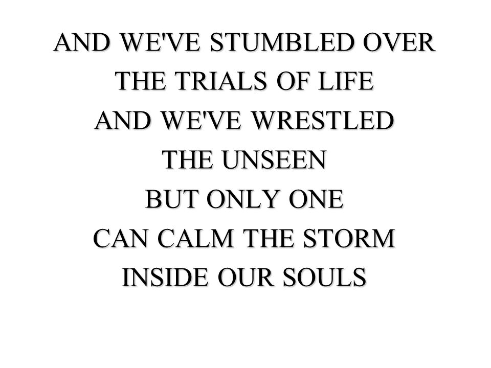 AND WE VE STUMBLED OVER THE TRIALS OF LIFE AND WE VE WRESTLED THE UNSEEN BUT ONLY ONE CAN CALM THE STORM INSIDE OUR SOULS