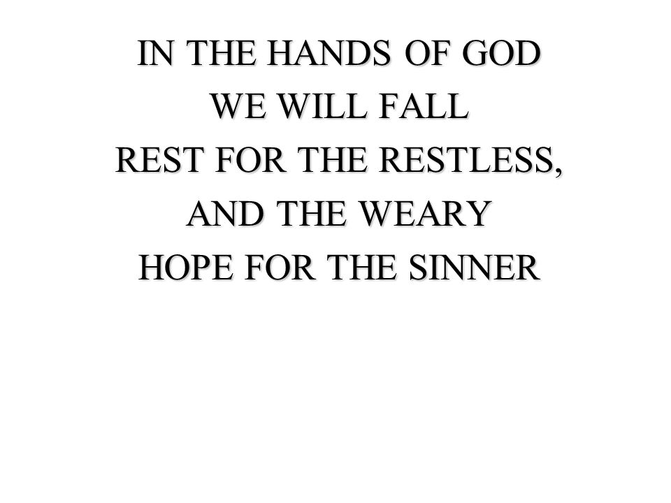 IN THE HANDS OF GOD WE WILL FALL REST FOR THE RESTLESS, AND THE WEARY HOPE FOR THE SINNER