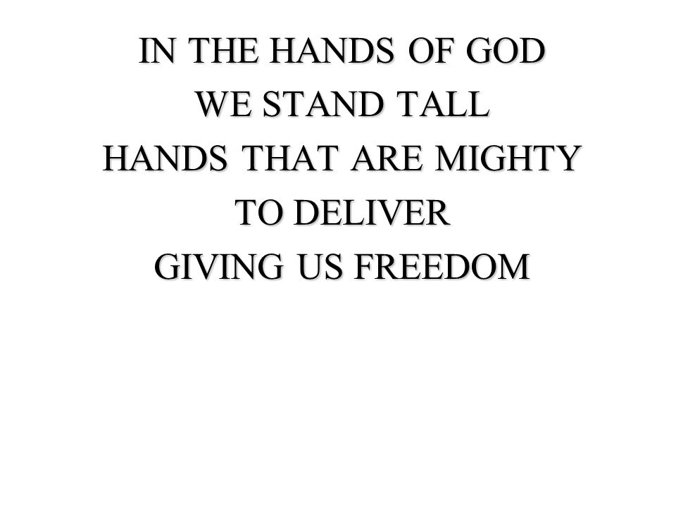 IN THE HANDS OF GOD WE STAND TALL HANDS THAT ARE MIGHTY TO DELIVER GIVING US FREEDOM