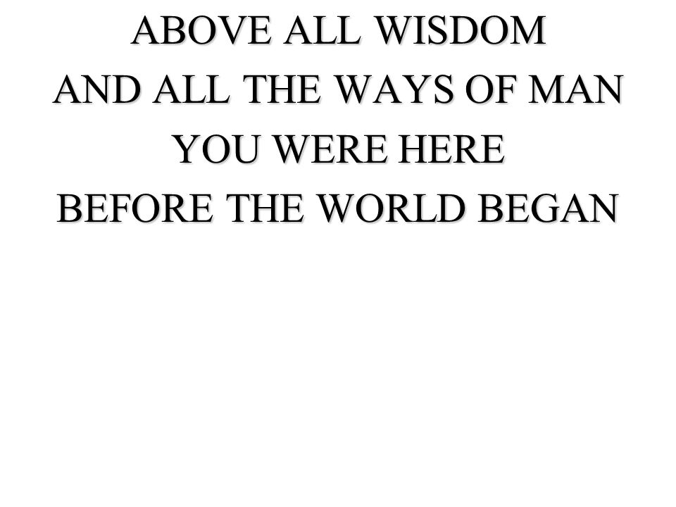 ABOVE ALL WISDOM AND ALL THE WAYS OF MAN YOU WERE HERE BEFORE THE WORLD BEGAN