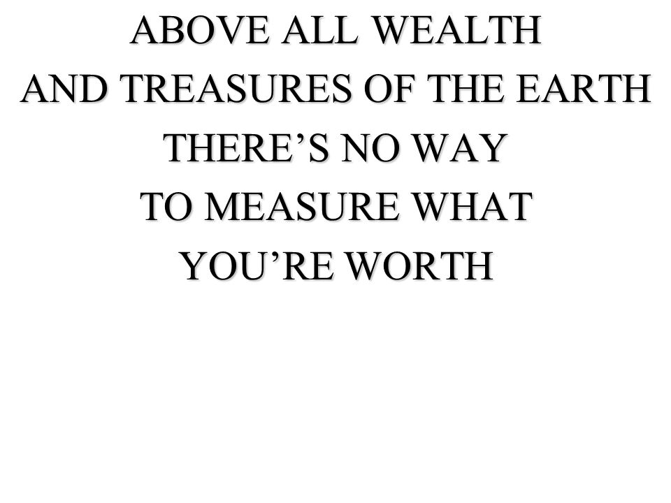 ABOVE ALL WEALTH AND TREASURES OF THE EARTH THERES NO WAY TO MEASURE WHAT YOURE WORTH