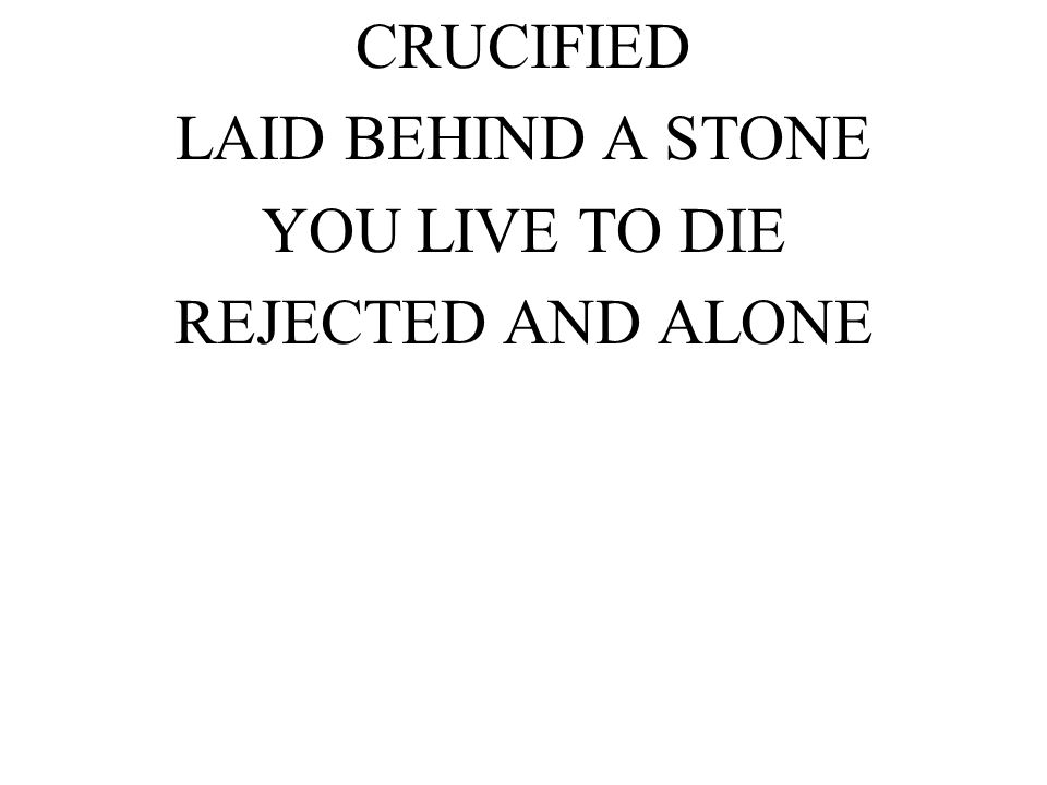 CRUCIFIED LAID BEHIND A STONE YOU LIVE TO DIE REJECTED AND ALONE