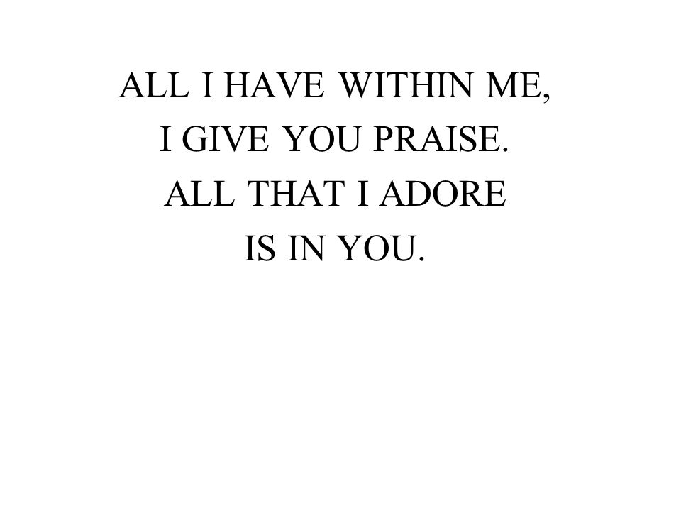 ALL I HAVE WITHIN ME, I GIVE YOU PRAISE. ALL THAT I ADORE IS IN YOU.