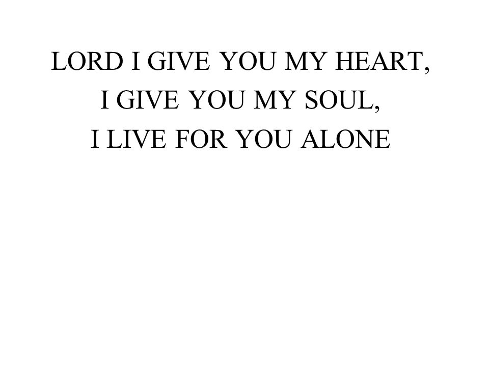 LORD I GIVE YOU MY HEART, I GIVE YOU MY SOUL, I LIVE FOR YOU ALONE