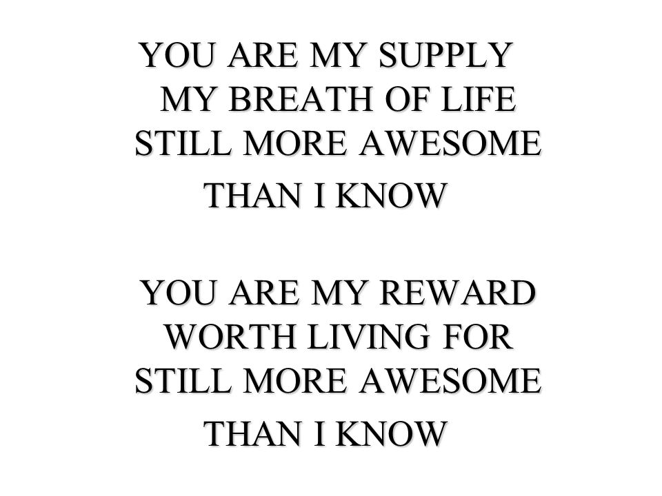 YOU ARE MY SUPPLY MY BREATH OF LIFE STILL MORE AWESOME THAN I KNOW YOU ARE MY REWARD WORTH LIVING FOR STILL MORE AWESOME THAN I KNOW
