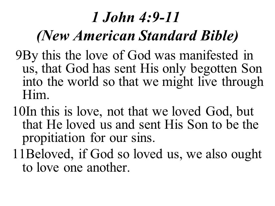 1 John 4:9-11 (New American Standard Bible) 9By this the love of God was manifested in us, that God has sent His only begotten Son into the world so that we might live through Him.