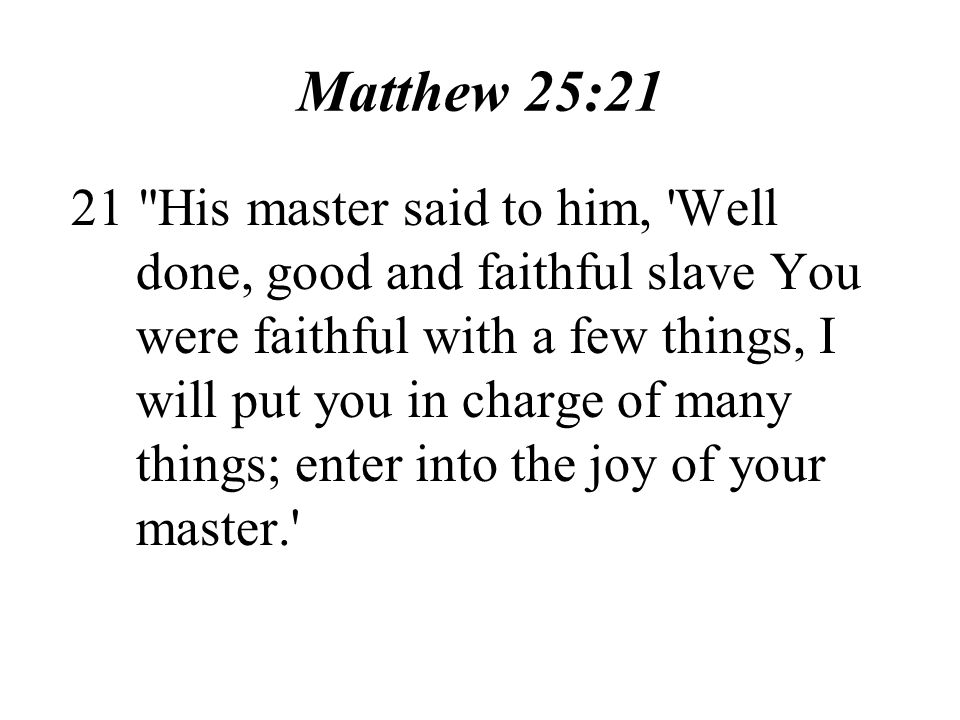 Matthew 25:21 21 His master said to him, Well done, good and faithful slave You were faithful with a few things, I will put you in charge of many things; enter into the joy of your master.