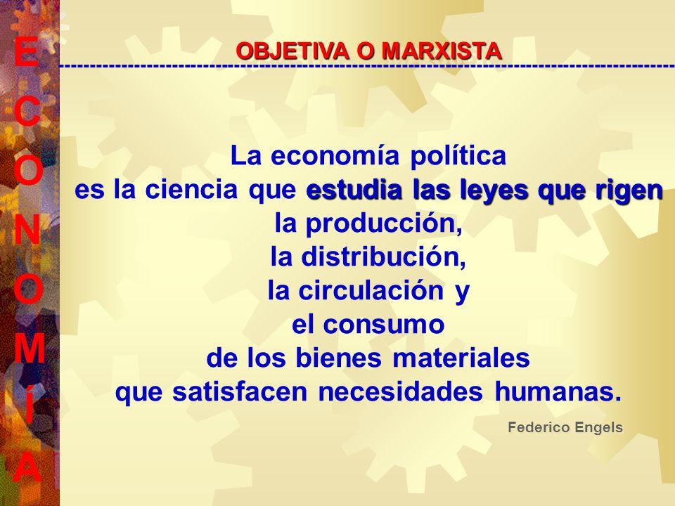 E C O N O M Í A OBJETIVA O MARXISTA --------------------------------------------------------------------------------------------------- La economía política es la ciencia que e ee estudia las leyes que rigen la producción, la distribución, la circulación y el consumo de los bienes materiales que satisfacen necesidades humanas.