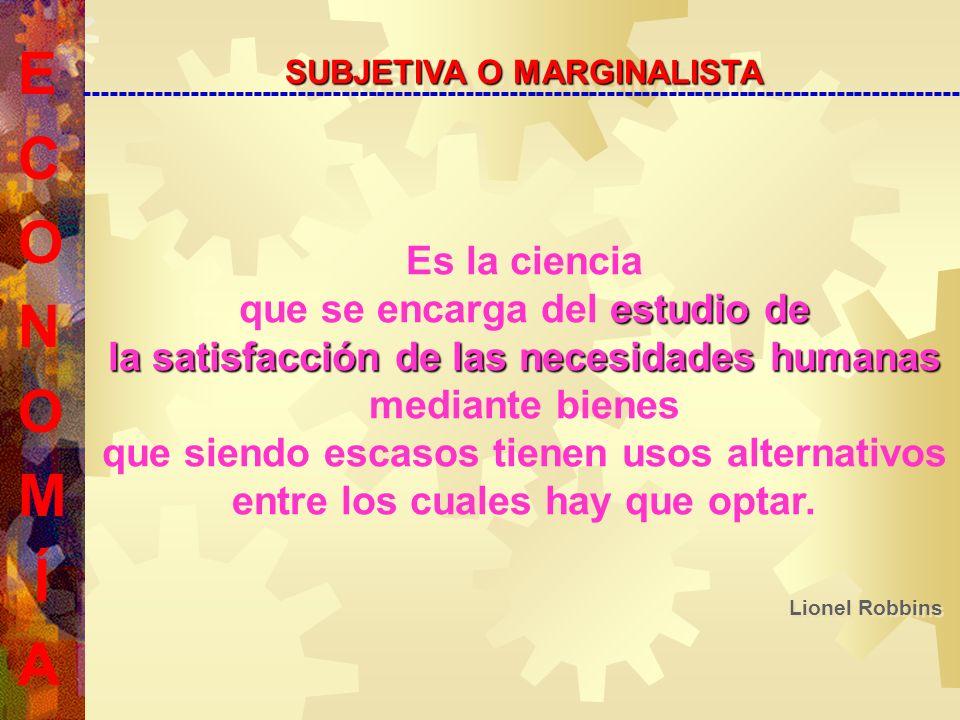 E C O N O M Í A SUBJETIVA O MARGINALISTA --------------------------------------------------------------------------------------------------- Es la ciencia que se encarga del e ee estudio de la satisfacción de las necesidades humanas mediante bienes que siendo escasos tienen usos alternativos entre los cuales hay que optar.