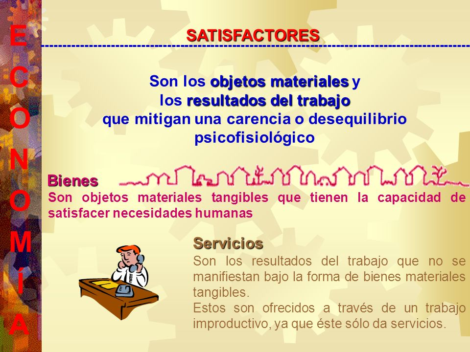 E C O N O M Í A SATISFACTORESSATISFACTORES --------------------------------------------------------------------------------------------------- Son los o oo objetos materiales y los r rr resultados del trabajo que mitigan una carencia o desequilibrio psicofisiológico Bienes Son objetos materiales tangibles que tienen la capacidad de satisfacer necesidades humanas Servicios Son los resultados del trabajo que no se manifiestan bajo la forma de bienes materiales tangibles.