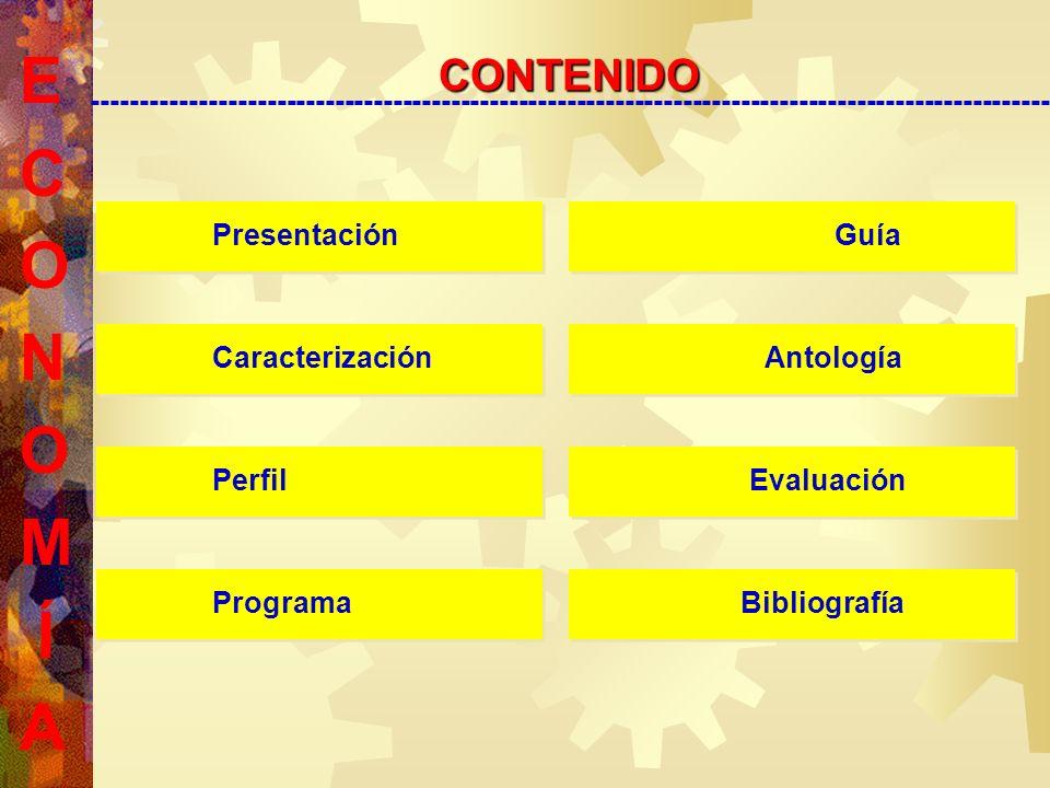 E C O N O M Í A CONTENIDOCONTENIDO --------------------------------------------------------------------------------------------------- Presentación Presentación Caracterización Caracterización Perfil Perfil Programa Programa Guía Guía Antología Antología Evaluación Evaluación Bibliografía Bibliografía