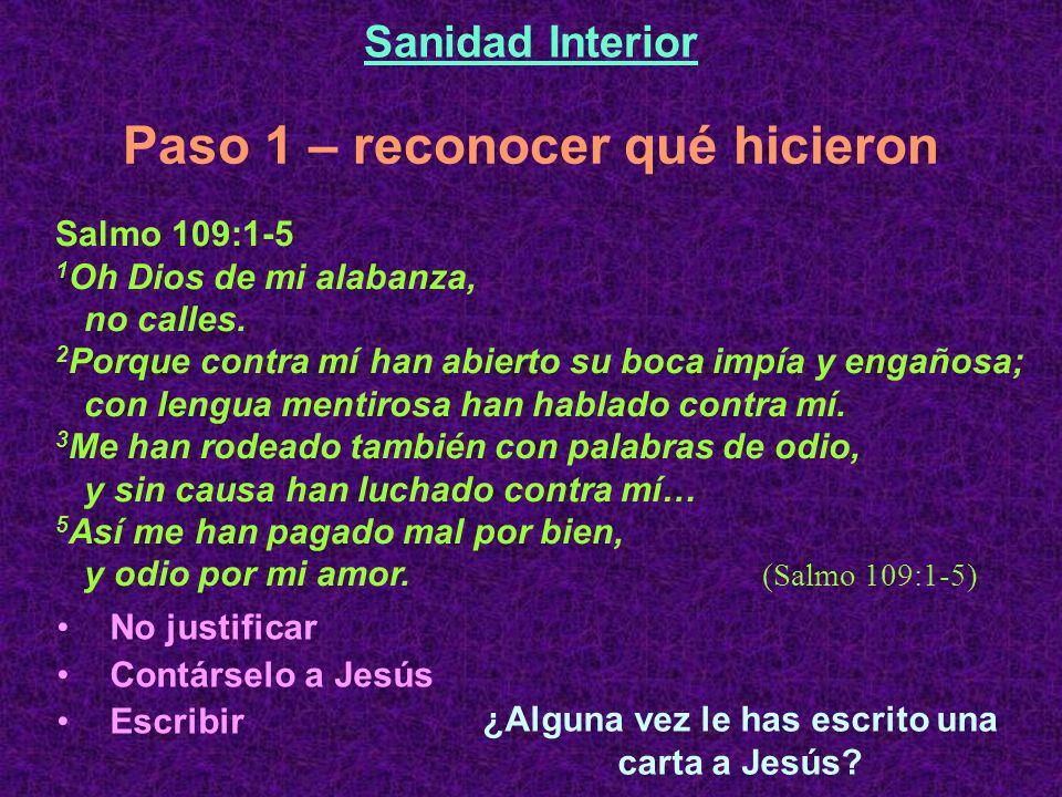 Paso 1 – reconocer qué hicieron Sanidad Interior Salmo 109:1-5 1 Oh Dios de mi alabanza, no calles. 2 Porque contra mí han abierto su boca impía y eng