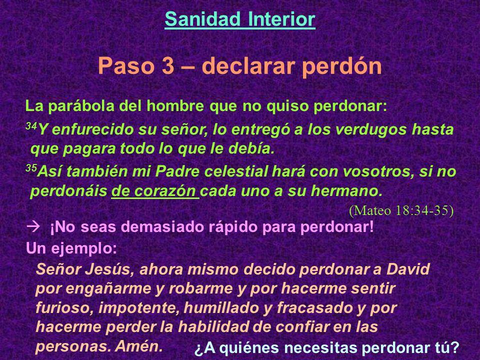 Paso 3 – declarar perdón Sanidad Interior La parábola del hombre que no quiso perdonar: 34 Y enfurecido su señor, lo entregó a los verdugos hasta que