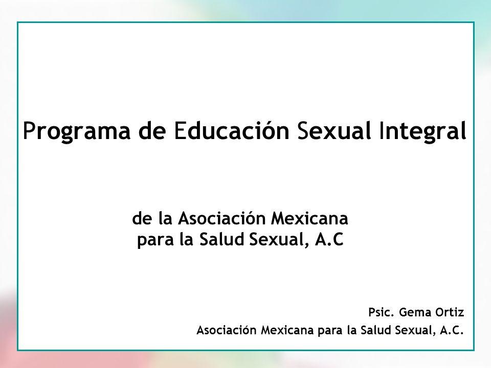 1 Programa de Educación Sexual Integral de la Asociación Mexicana para la Salud Sexual, A.C Psic. Gema Ortiz Asociación Mexicana para la Salud Sexual,