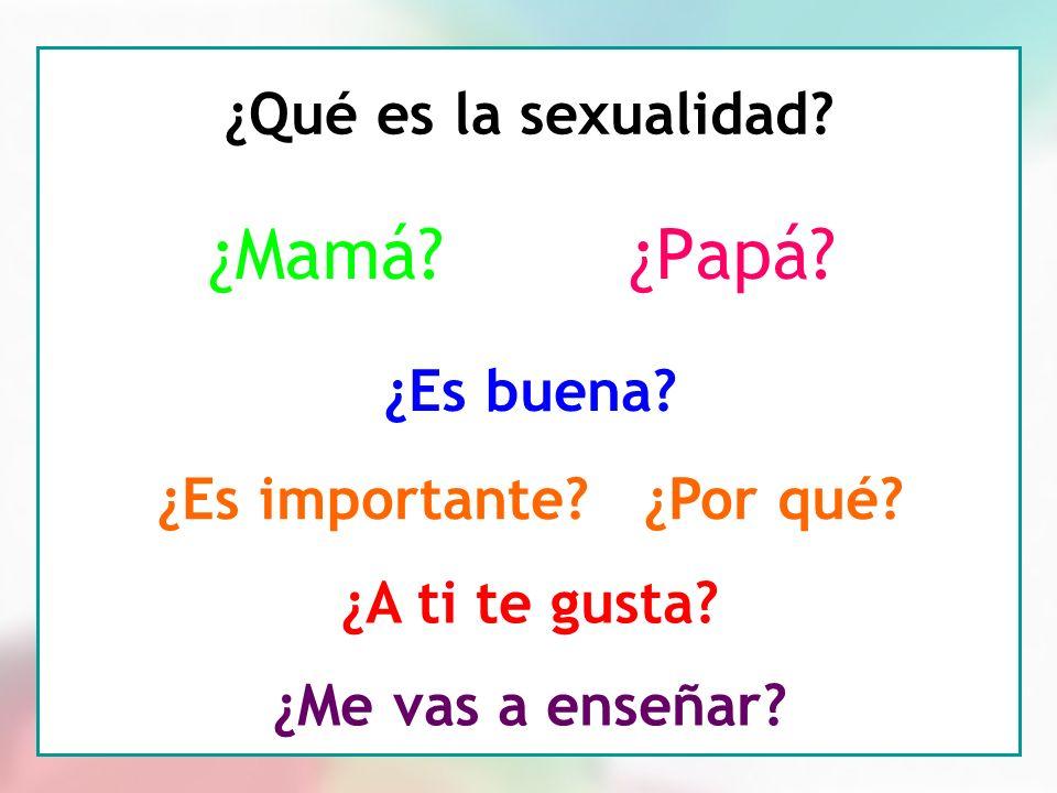 3 ¿Qué es la sexualidad? ¿Mamá? ¿Es buena? ¿Es importante? ¿Por qué? ¿A ti te gusta? ¿Me vas a enseñar? ¿Papá?