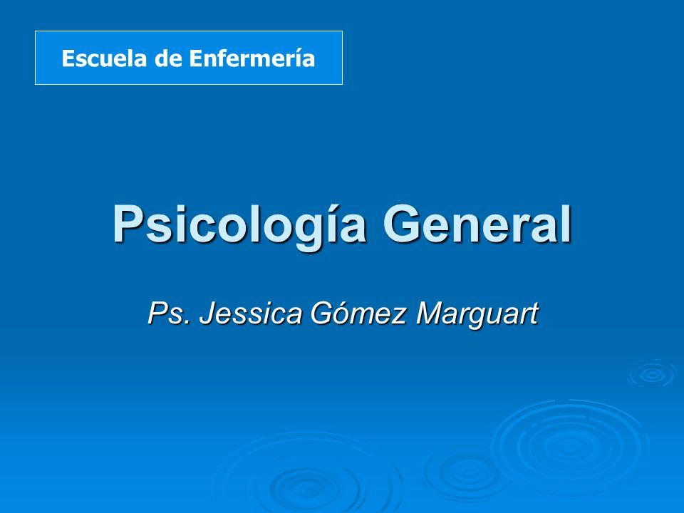 Psicología General Ps. Jessica Gómez Marguart Escuela de Enfermería