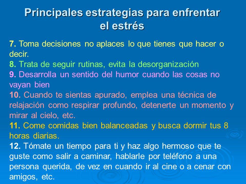Principales estrategias para enfrentar el estrés 7. Toma decisiones no aplaces lo que tienes que hacer o decir. 8. Trata de seguir rutinas, evita la d