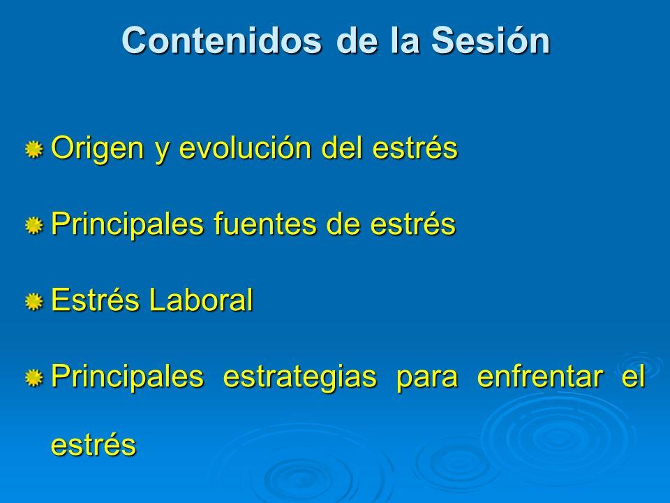 Contenidos de la Sesión Origen y evolución del estrés Principales fuentes de estrés Estrés Laboral Principales estrategias para enfrentar el estrés