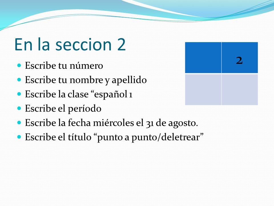 En la seccion 2 Escribe tu número Escribe tu nombre y apellido Escribe la clase español 1 Escribe el período Escribe la fecha miércoles el 31 de agost
