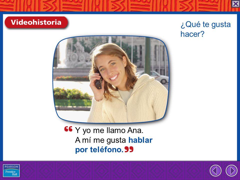 Y yo me llamo Ana. A mí me gusta hablar por teléfono. ¿Qué te gusta hacer?