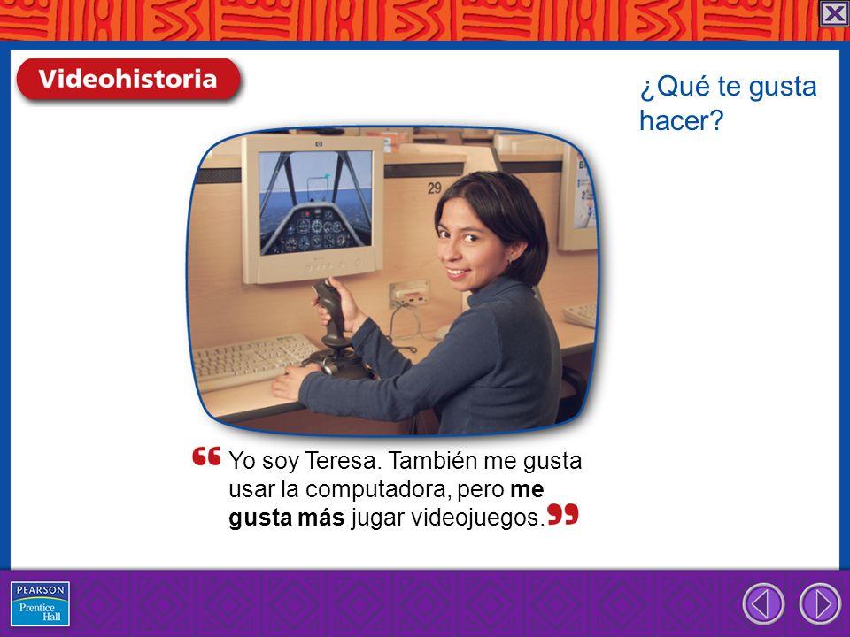 Yo soy Teresa.También me gusta usar la computadora, pero me gusta más jugar videojuegos.
