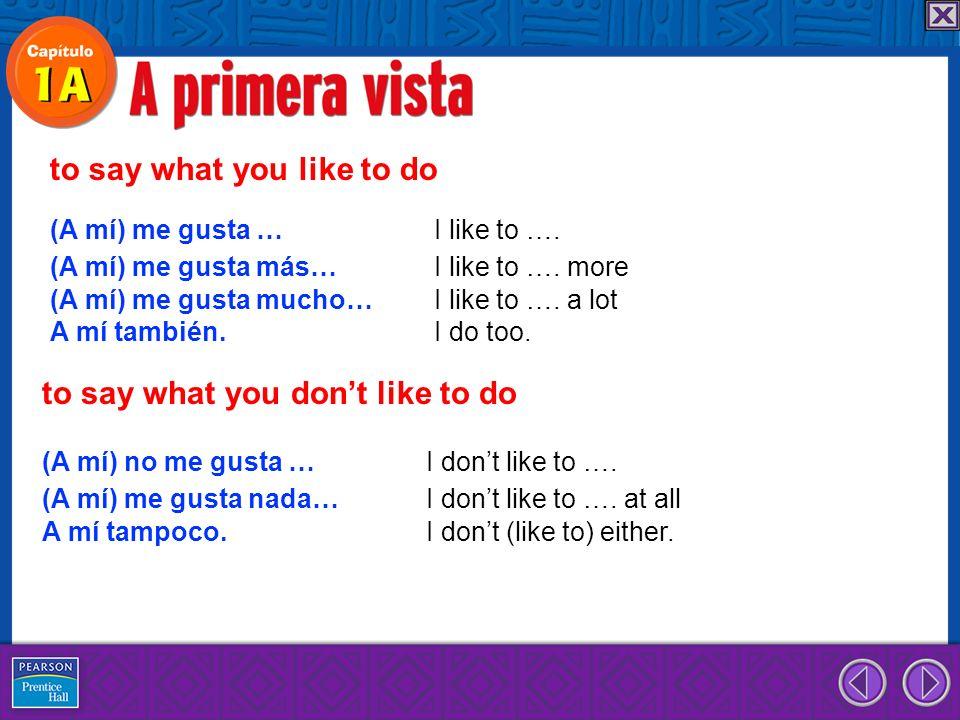 (A mí) no me gusta.I dont like to. (A mí) no me gusta I dont like nada.