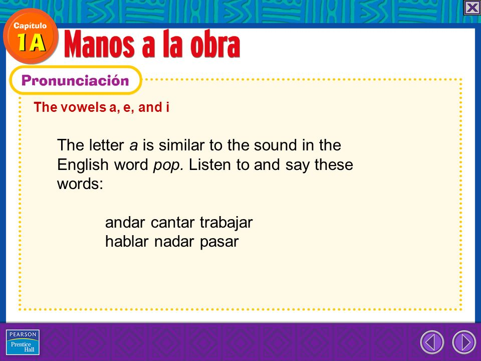 The vowels a, e, and i The letter a is similar to the sound in the English word pop. Listen to and say these words: andar cantar trabajar hablar nadar
