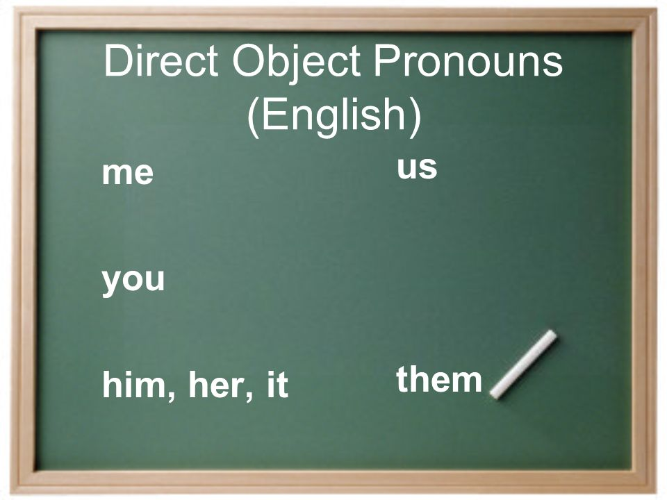 Direct Object Pronouns Instead of saying, I want that skirt, you can say, I want it. The word it takes the place of the word skirt.