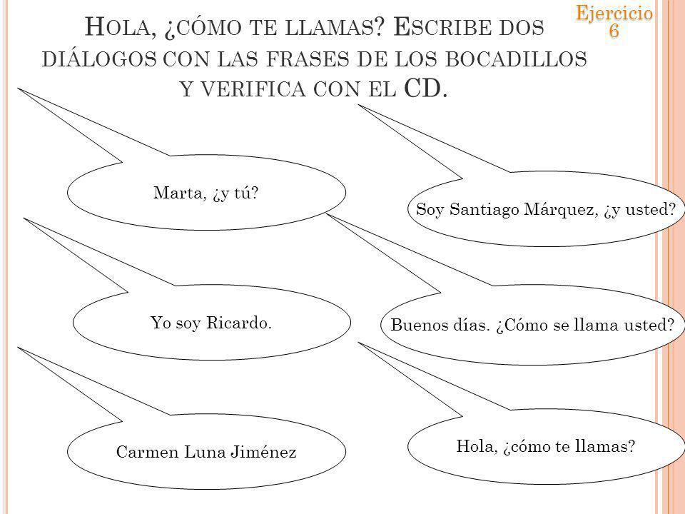 H OLA, ¿ CÓMO TE LLAMAS ? E SCRIBE DOS DIÁLOGOS CON LAS FRASES DE LOS BOCADILLOS Y VERIFICA CON EL CD. Soy Santiago Márquez, ¿y usted? Buenos días. ¿C