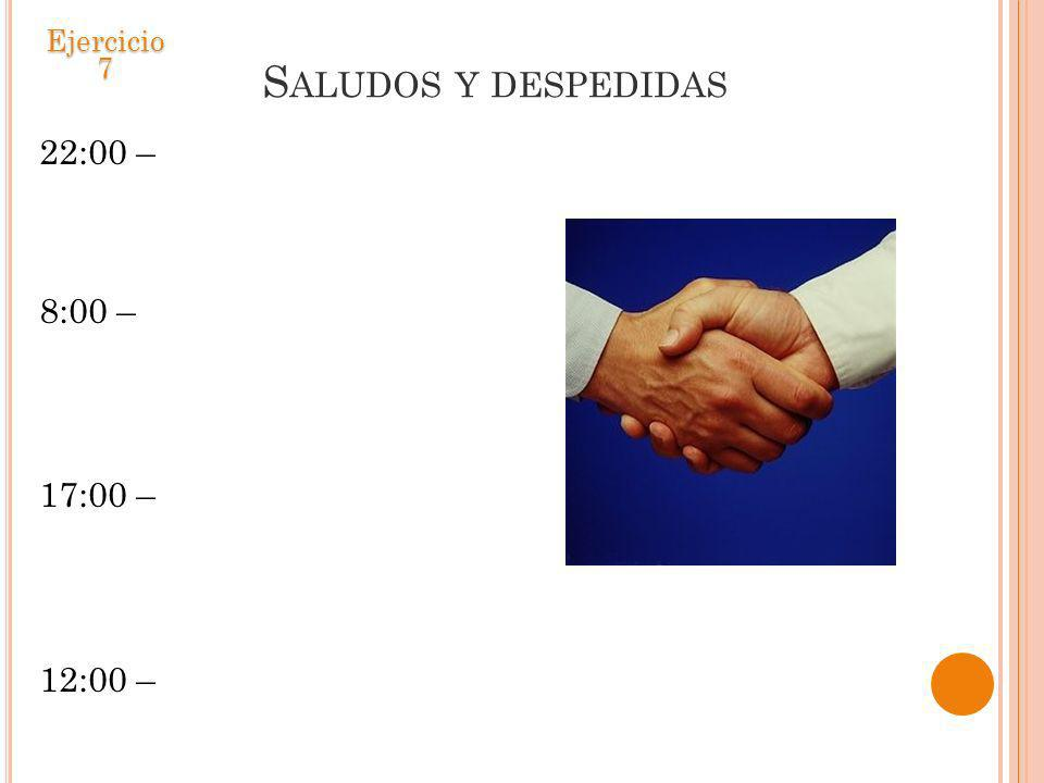 S ALUDOS Y DESPEDIDAS 22:00 – 8:00 – 17:00 – 12:00 – Ejercicio 7