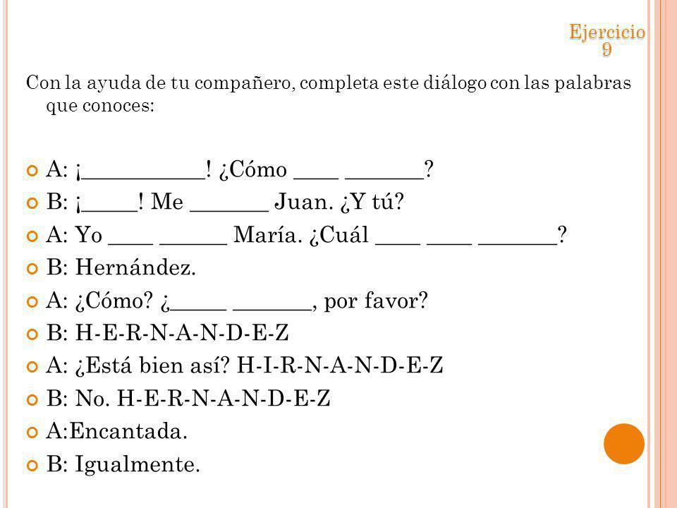 Con la ayuda de tu compañero, completa este diálogo con las palabras que conoces: A: ¡___________! ¿Cómo ____ _______? B: ¡_____! Me _______ Juan. ¿Y