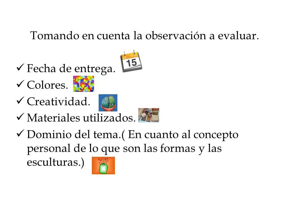 Tomando en cuenta la observación a evaluar. Fecha de entrega. Colores. Creatividad. Materiales utilizados. Dominio del tema.( En cuanto al concepto pe