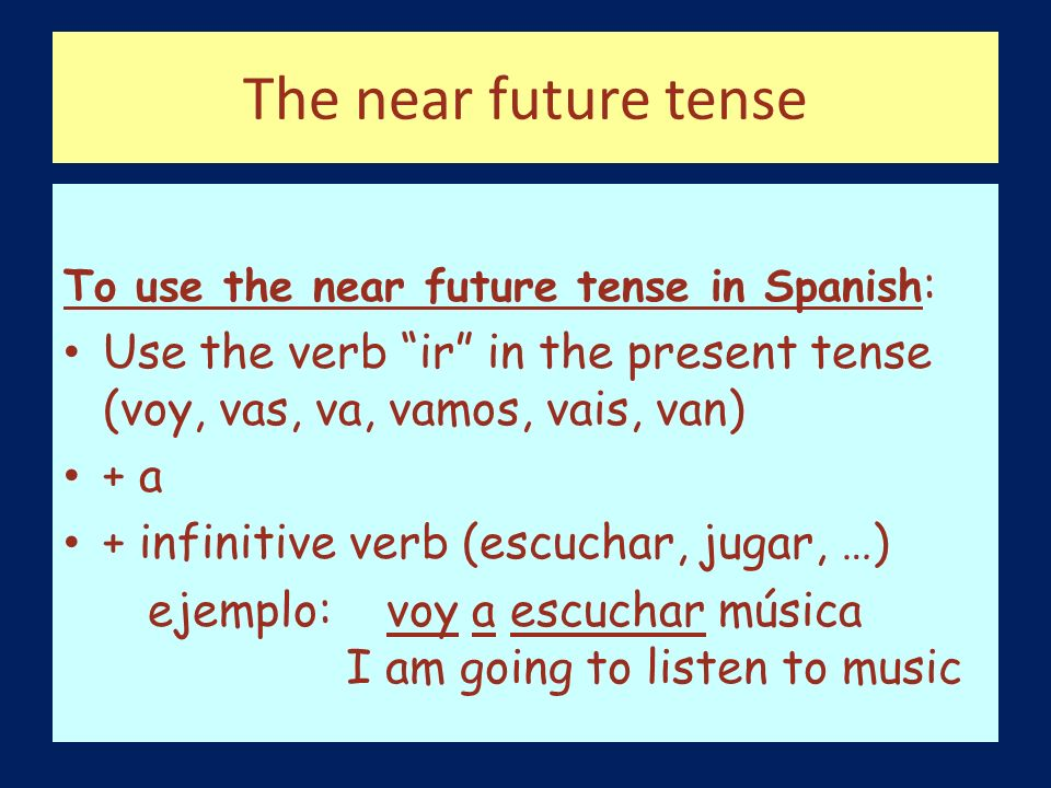 The near future tense To use the near future tense in Spanish : Use the verb ir in the present tense (voy, vas, va, vamos, vais, van) + a + infinitive