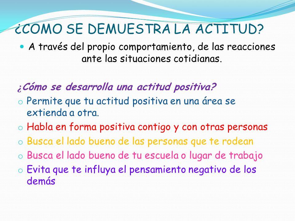 ¿COMO SE DEMUESTRA LA ACTITUD? A través del propio comportamiento, de las reacciones ante las situaciones cotidianas. ¿ Cómo se desarrolla una actitud