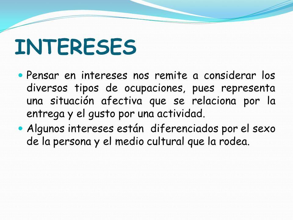 INTERESES Pensar en intereses nos remite a considerar los diversos tipos de ocupaciones, pues representa una situación afectiva que se relaciona por l