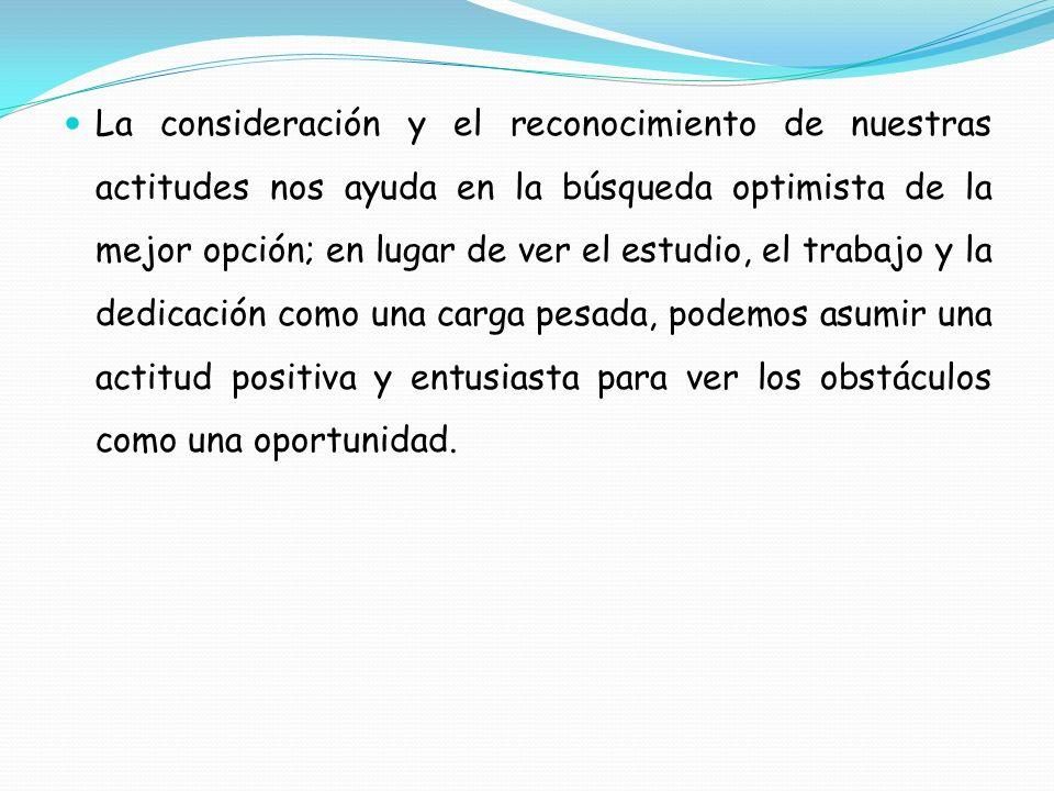 La consideración y el reconocimiento de nuestras actitudes nos ayuda en la búsqueda optimista de la mejor opción; en lugar de ver el estudio, el traba