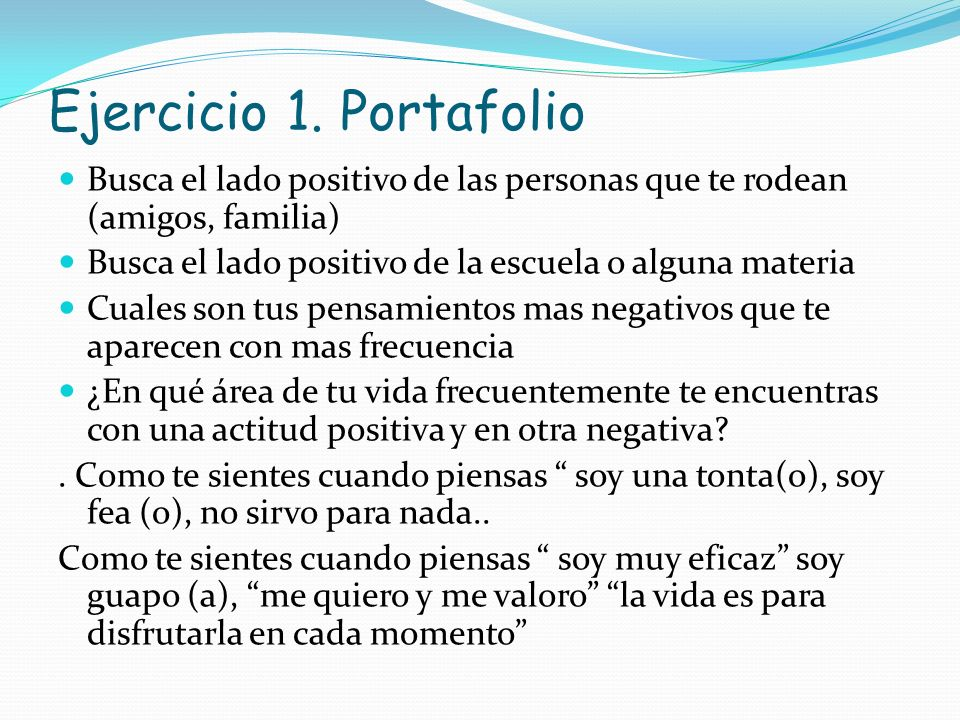 Ejercicio 1. Portafolio Busca el lado positivo de las personas que te rodean (amigos, familia) Busca el lado positivo de la escuela o alguna materia C