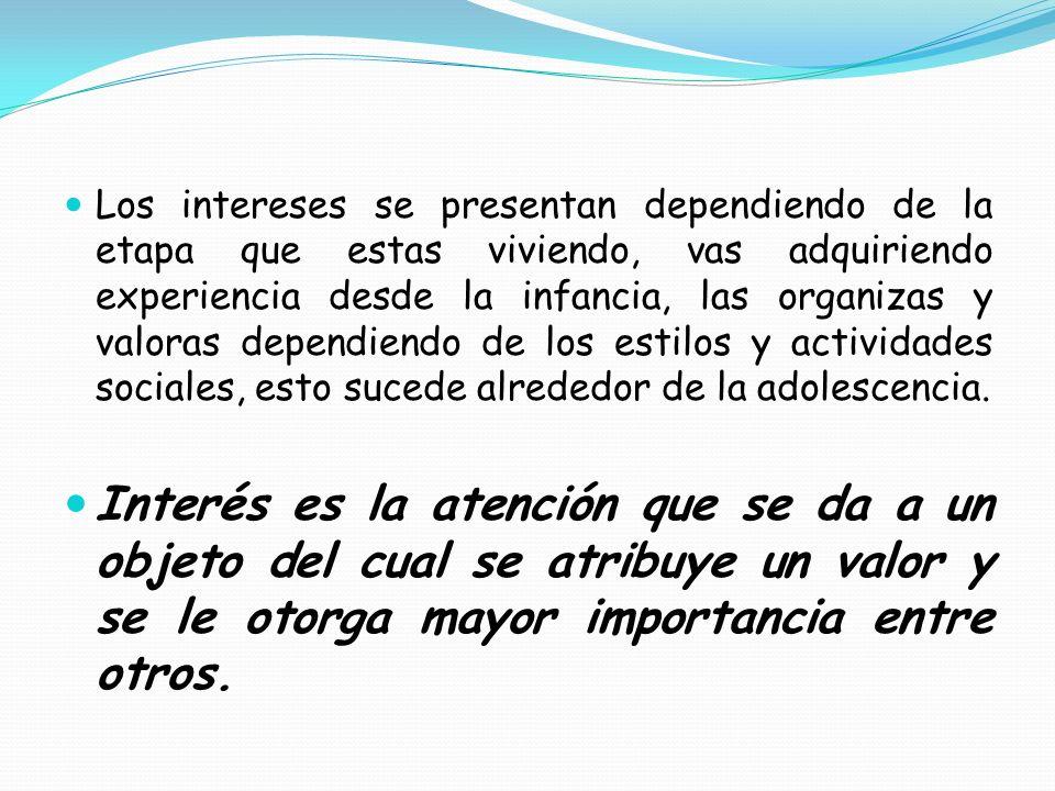Los intereses se presentan dependiendo de la etapa que estas viviendo, vas adquiriendo experiencia desde la infancia, las organizas y valoras dependie