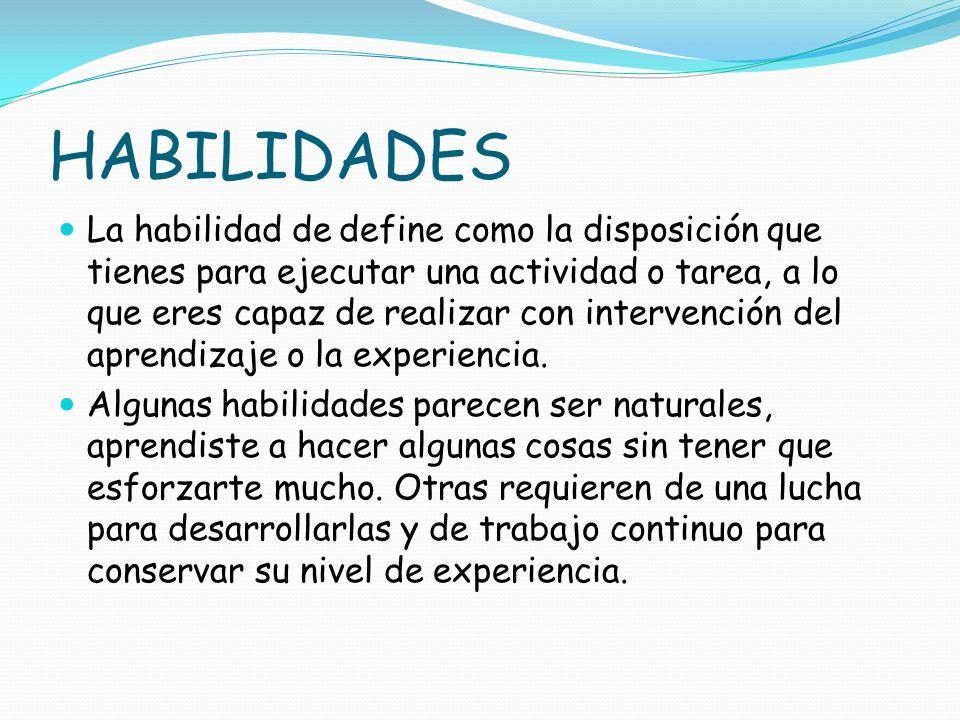 HABILIDADES La habilidad de define como la disposición que tienes para ejecutar una actividad o tarea, a lo que eres capaz de realizar con intervenció