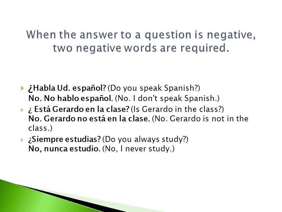 ¿ Habla Ud. español? (Do you speak Spanish?) No. No hablo español. (No. I don't speak Spanish.) ¿ Está Gerardo en la clase? (Is Gerardo in the class?)