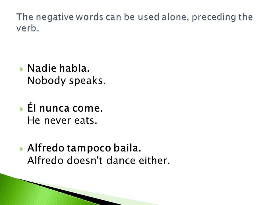 Nadie habla. Nobody speaks. Él nunca come. He never eats. Alfredo tampoco baila. Alfredo doesn't dance either.