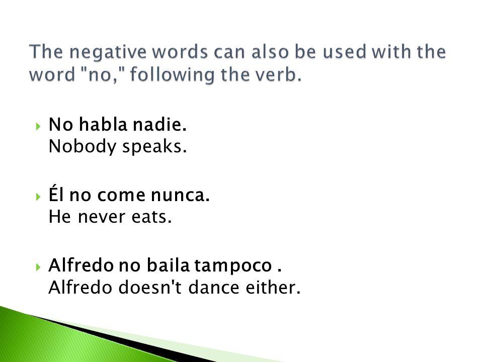 No habla nadie. Nobody speaks. Él no come nunca. He never eats. Alfredo no baila tampoco. Alfredo doesn't dance either.
