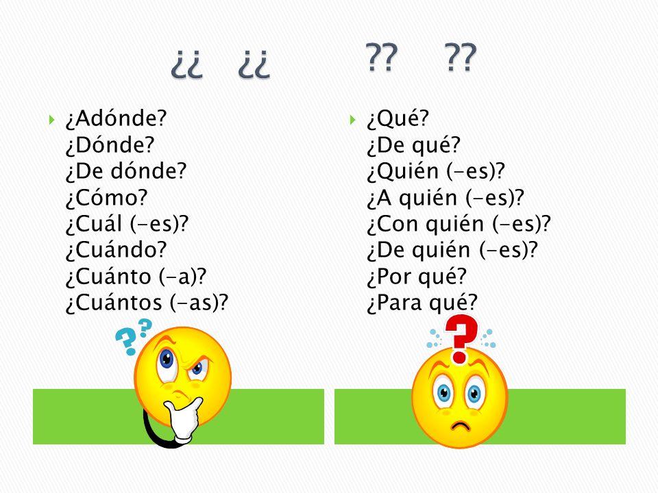 ¿Adónde? ¿Dónde? ¿De dónde? ¿Cómo? ¿Cuál (-es)? ¿Cuándo? ¿Cuánto (-a)? ¿Cuántos (-as)? ¿Qué? ¿De qué? ¿Quién (-es)? ¿A quién (-es)? ¿Con quién (-es)?